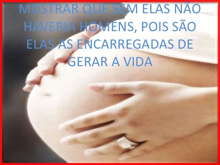 MOSTRAR QUE SEM ELAS NÃO HAVERIA HOMENS, POIS SÃO ELAS AS ENCARREGADAS DE GERAR A VIDA<br />