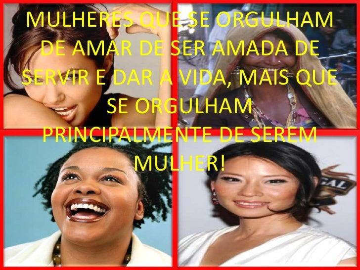 MULHERES QUE SE ORGULHAM DE AMAR DE SER AMADA DE SERVIR E DAR A VIDA, MAIS QUE SE ORGULHAM PRINCIPALMENTE DE SEREM MULHER!...