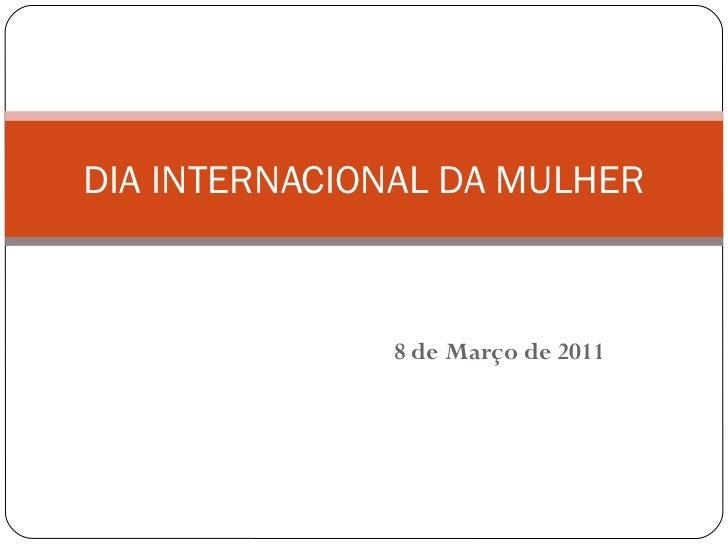 8 de Março de 2011 DIA INTERNACIONAL DA MULHER