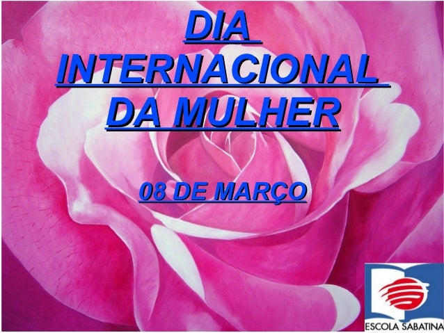 DIA INTERNACIONAL DA MULHER 08 DE MARÇO