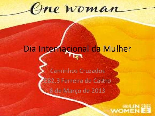 Dia Internacional da Mulher       Caminhos Cruzados     EB2,3 Ferreira de Castro       8 de Março de 2013