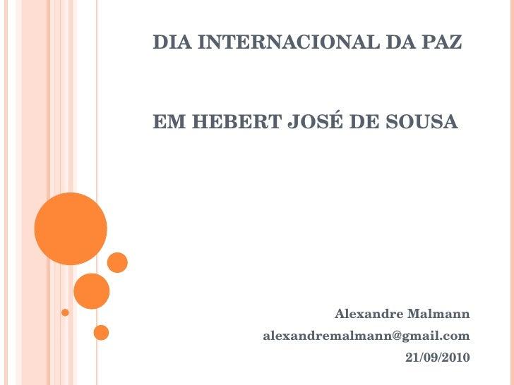 DIA INTERNACIONAL DA PAZ EM HEBERT JOSÉ DE SOUSA Alexandre Malmann [email_address] 21/09/2010