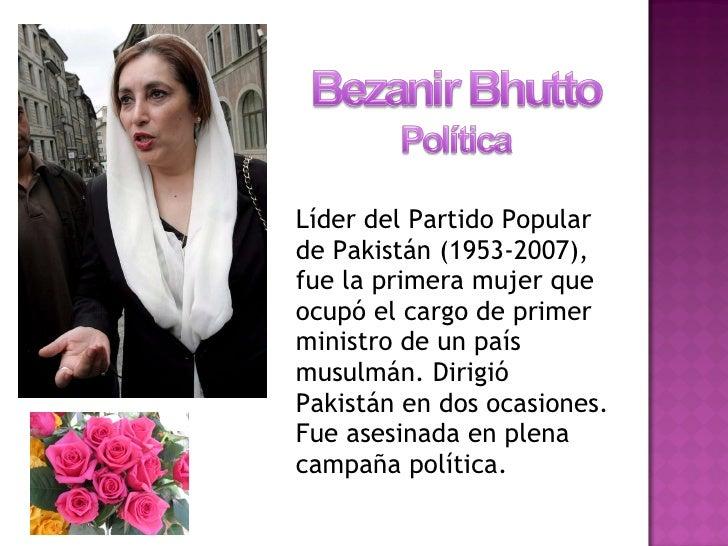 <ul><li>Líder del Partido Popular de Pakistán (1953-2007), fue la primera mujer que ocupó el cargo de primer ministro de u...