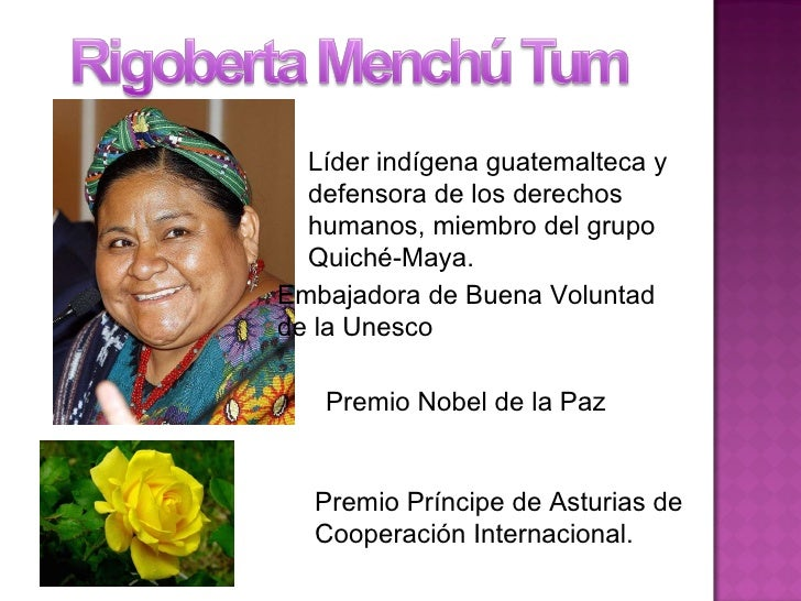 Líder indígena guatemalteca y defensora de los derechos humanos, miembro del grupo Quiché-Maya. Embajadora de Buena Volunt...