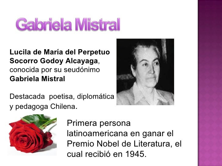 Primera persona latinoamericana en ganar el Premio Nobel de Literatura, el cual recibió en 1945. Lucila de María del Perpe...