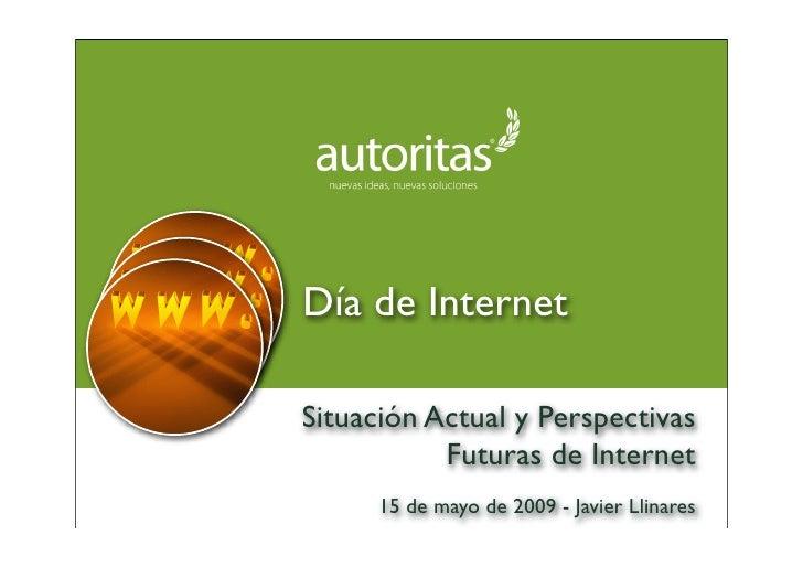 Día de Internet  Situación Actual y Perspectivas            Futuras de Internet       15 de mayo de 2009 - Javier Llinares