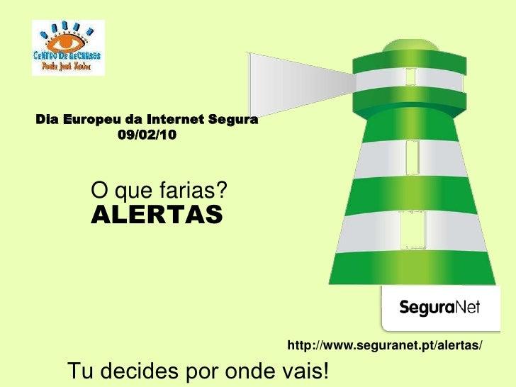 Dia Europeu da Internet Segura<br />09/02/10<br />O que farias?<br />ALERTAS<br />http://www.seguranet.pt/alertas/<br />Tu...