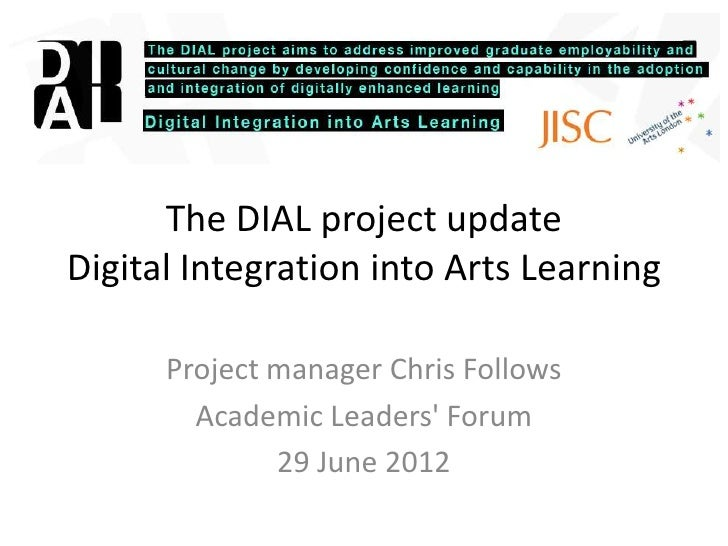The DIAL project updateDigital Integration into Arts Learning      Project manager Chris Follows        Academic Leaders F...