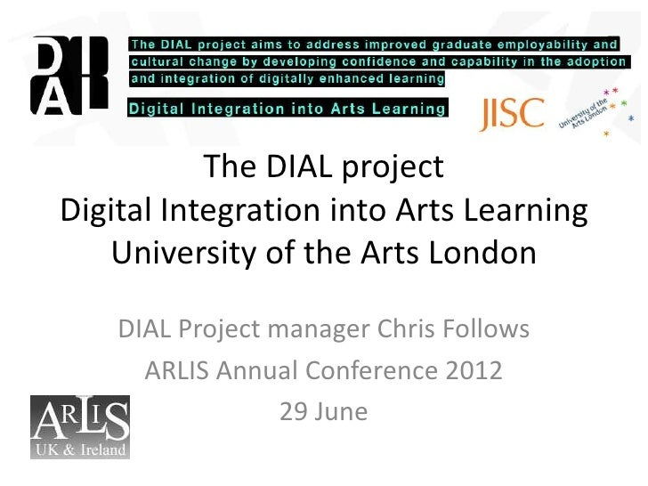 The DIAL projectDigital Integration into Arts Learning   University of the Arts London    DIAL Project manager Chris Follo...