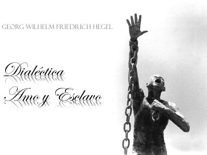 Georg Wilhelm Friedrich HegelDialécticaAmo y Esclavo