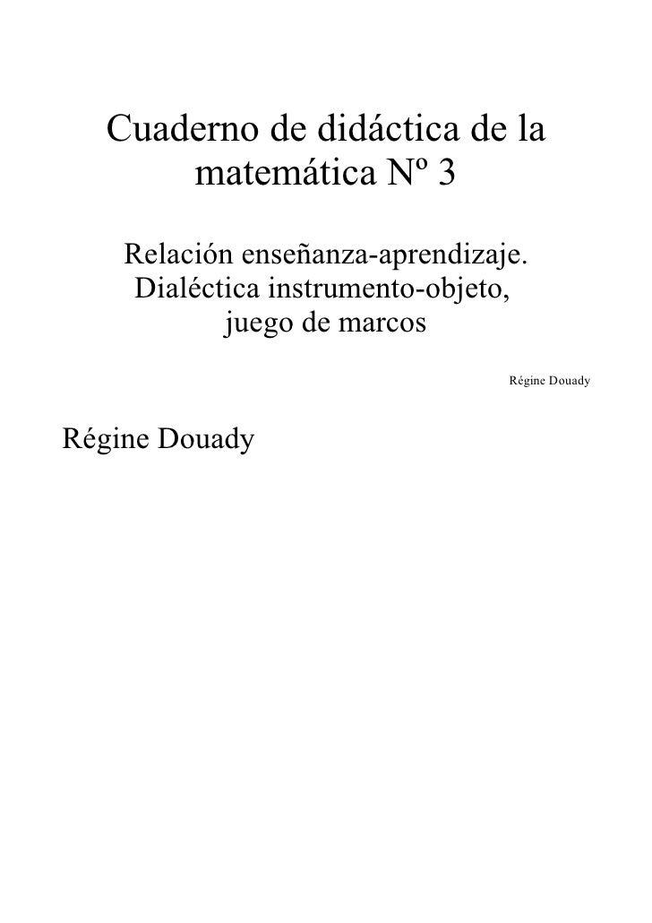 Cuaderno de didáctica de la       matemática Nº 3      Relación enseñanza-aprendizaje.      Dialéctica instrumento-objeto,...