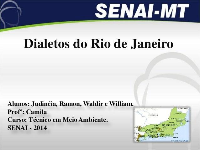 Dialetos do Rio de Janeiro Alunos: Judinéia, Ramon, Waldir e William. Profº: Camila Curso: Técnico em Meio Ambiente. SENAI...