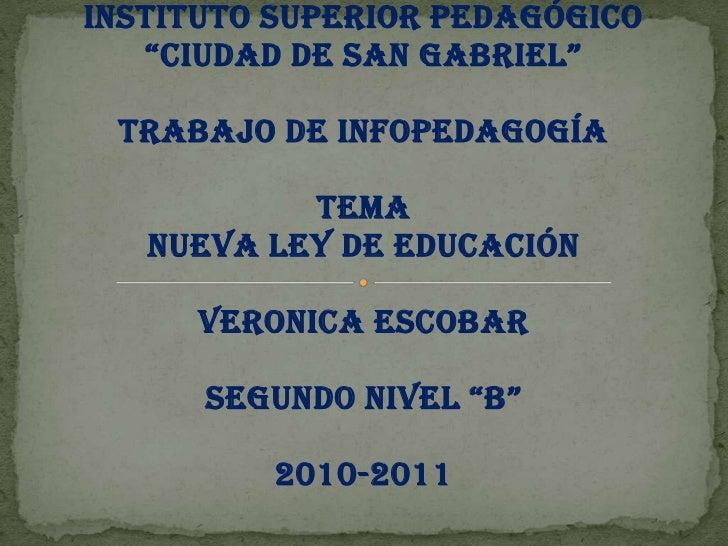 """INSTITUTO SUPERIOR PEDAGÓGICO<br />""""CIUDAD DE SAN GABRIEL""""<br />TRABAJO DE INFOPEDAGOGÍA<br />TEMA<br />NUEVA LEY DE EDUCA..."""