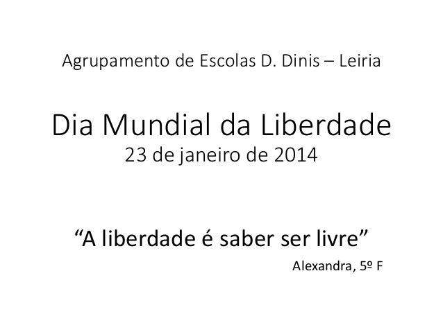 """Agrupamento de Escolas D. Dinis – Leiria Dia Mundial da Liberdade 23 de janeiro de 2014 """"A liberdade é saber ser livre"""" Al..."""
