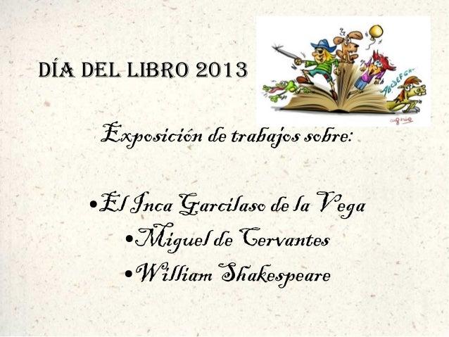 DÍA DEL LIBRO 2013  Exposición de trabajos sobre: El Inca Garcilaso de la Vega ●Miguel de Cervantes ●William Shakespeare  ...