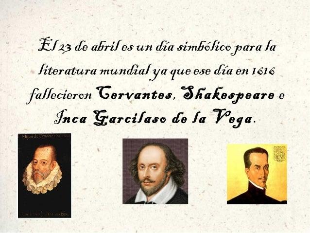 El 23 de abril es un día simbólico para la literatura mundial ya que ese día en 1616 fallecieron Cervantes, Shakespeare e ...