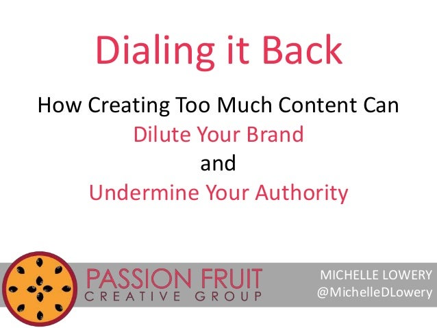 Dialing it Back  How Creating Too Much Content Can  Dilute Your Brand  and  Undermine Your Authority  MICHELLE LOWERY  @Mi...