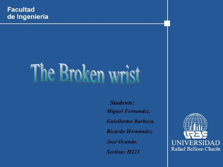 Miguel Fernandez. Guiellermo Barboza. Ricardo Hernández. José Ocando. Section: H221   Students : The Broken wrist