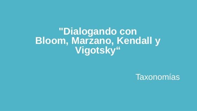 """""""Dialogando con Bloom, Marzano, Kendall y Vigotsky"""" Taxonomías"""