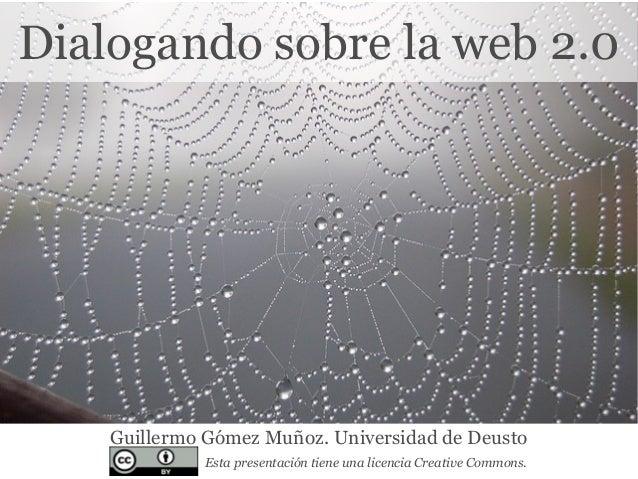 Dialogando sobre la web 2.0 Guillermo Gómez Muñoz. Universidad de Deusto Esta presentación tiene una licencia Creative Com...
