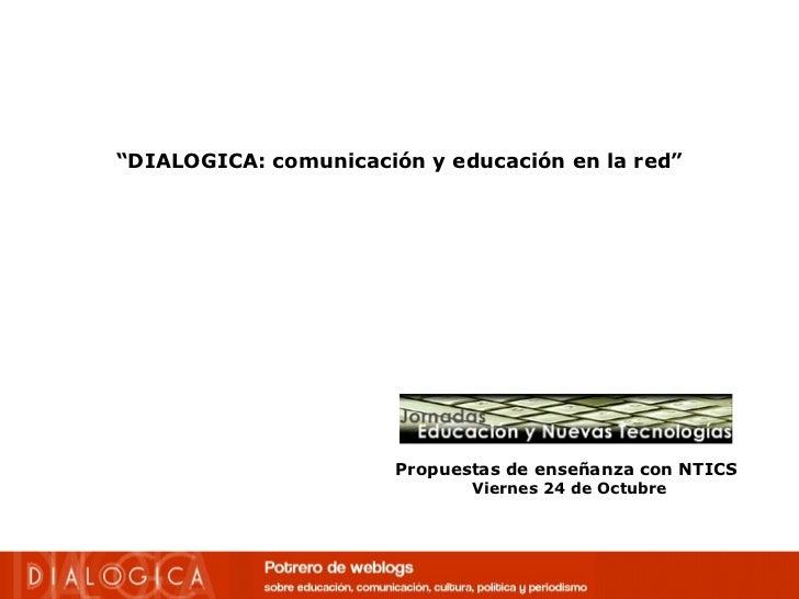 """"""" DIALOGICA: comunicación y educación en la red"""" Propuestas de enseñanza con NTICS   Viernes 24 de Octubre"""