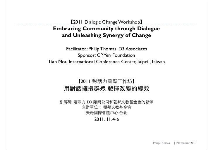 2011 Dialogic Change Workshop  Embracing Community through Dialogue    and Unleashing Synergy of Change       Facilitator:...