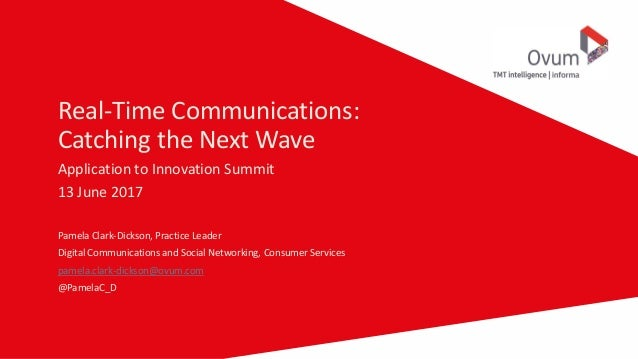 Real-Time Communications: Catching the Next Wave Application to Innovation Summit 13 June 2017 Pamela Clark-Dickson, Pract...