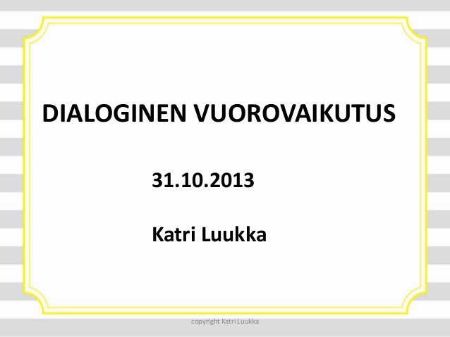 DIALOGINEN VUOROVAIKUTUS 31.10.2013 Katri Luukka  copyright Katri Luukka
