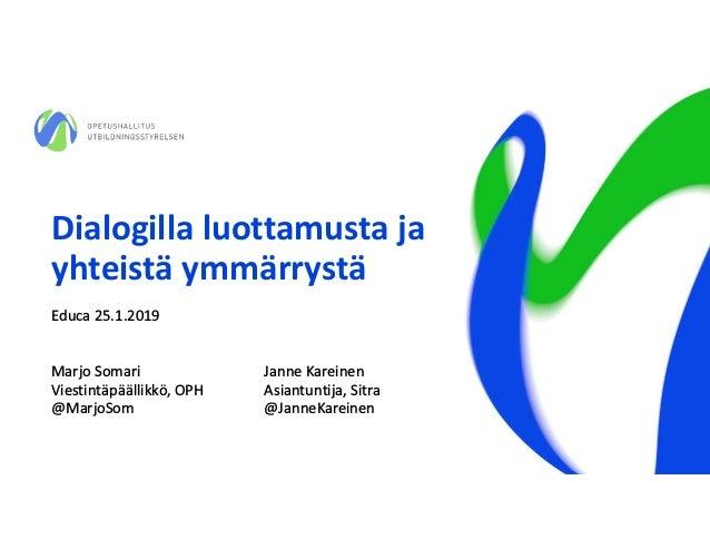 Dialogilla luottamusta ja yhteistä ymmärrystä Educa 25.1.2019 Marjo Somari Janne Kareinen Viestintäpäällikkö, OPH Asiantun...