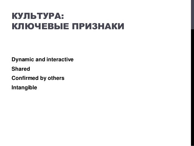 КУЛЬТУРА: КЛЮЧЕВЫЕ ПРИЗНАКИ Dynamic and interactive Shared Confirmed by others Intangible