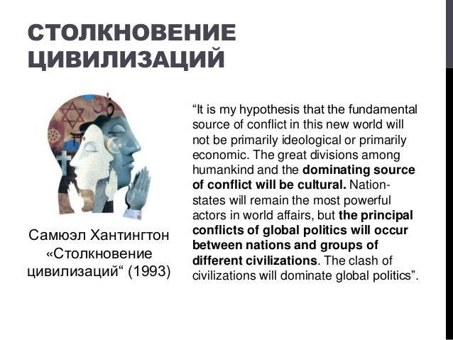 """СТОЛКНОВЕНИЕ ЦИВИЛИЗАЦИЙ """"It is my hypothesis that the fundamental source of conflict in this new world will not be primar..."""