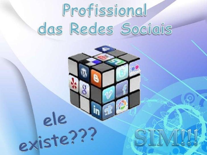 Profissional <br />das Redes Sociais<br />ele existe???<br />SIM!!!<br />
