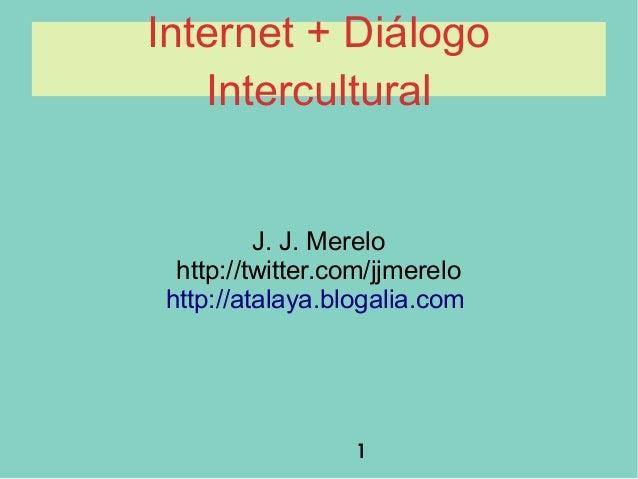 1 Internet + Diálogo Intercultural J. J. Merelo http://twitter.com/jjmerelo http://atalaya.blogalia.com