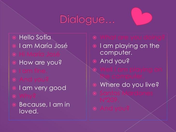 Dialogue…<br />Hello Sofía<br />I am María José           <br />Hi María José<br />How are you?<br />I am fine.<br />And y...