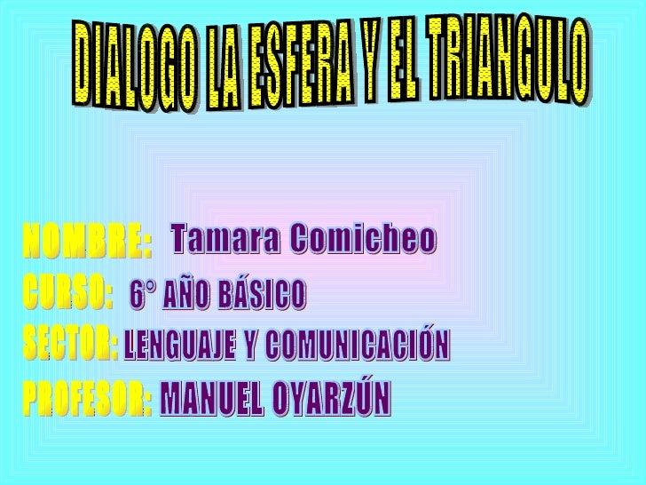 DIALOGO LA ESFERA Y EL TRIANGULO NOMBRE: CURSO: SECTOR: PROFESOR: Tamara Comicheo  6° AÑO BÁSICO LENGUAJE Y COMUNICACIÓN M...