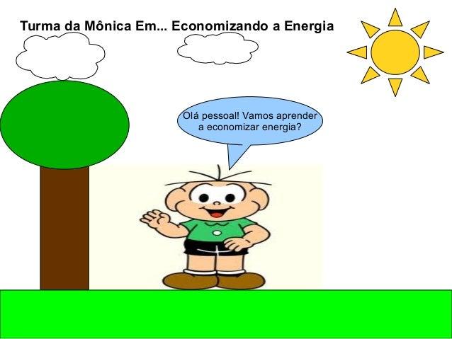 Olá pessoal! Vamos aprender a economizar energia? Turma da Mônica Em... Economizando a Energia