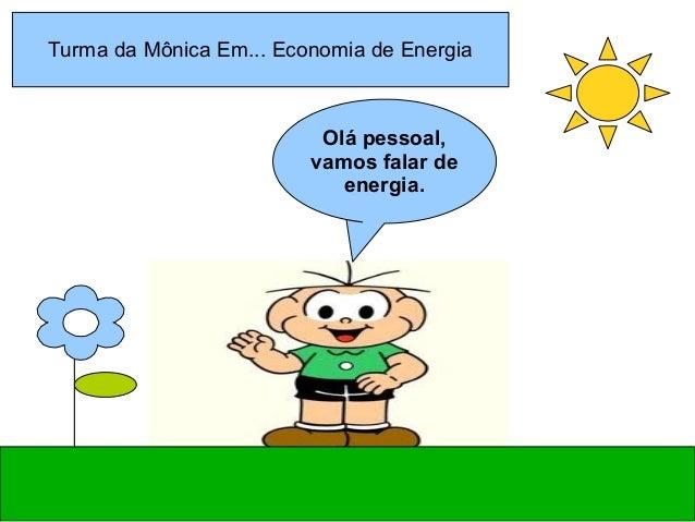 Olá pessoal, vamos falar de energia. Turma da Mônica Em... Economia de Energia