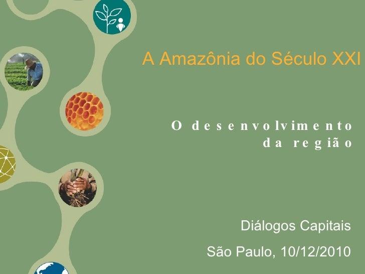 O desenvolvimento da região A Amazônia do Século XXI Diálogos Capitais São Paulo, 10/12/2010