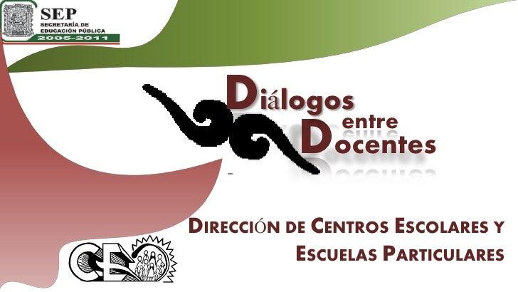 Diálogos           entre         Docentes DIRECCIÓN DE CENTROS ESCOLARES Y            ESCUELAS PARTICULARES