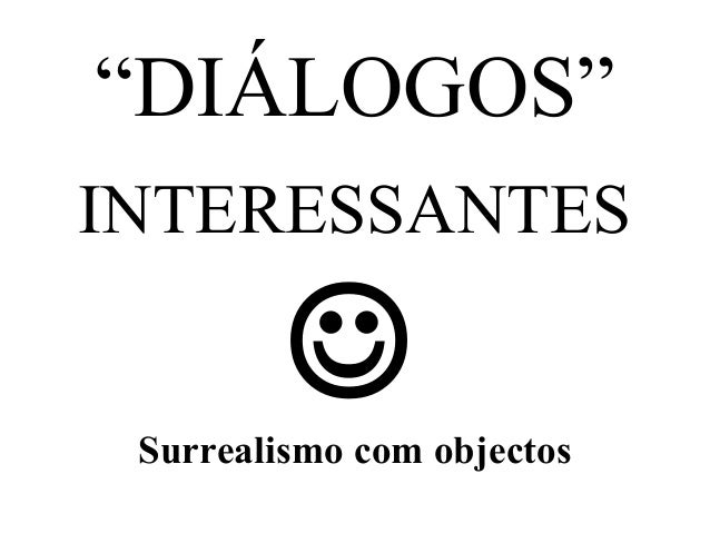 """DIÁLOGOS"" INTERESSANTES   Surrealismo com objectos"