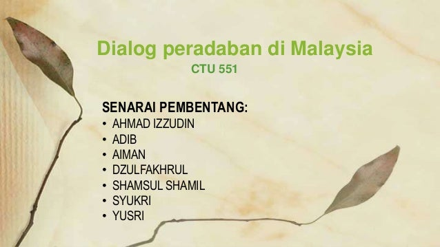 CTU 551 Dialog peradaban di Malaysia SENARAI PEMBENTANG: • AHMAD IZZUDIN • ADIB • AIMAN • DZULFAKHRUL • SHAMSUL SHAMIL • S...