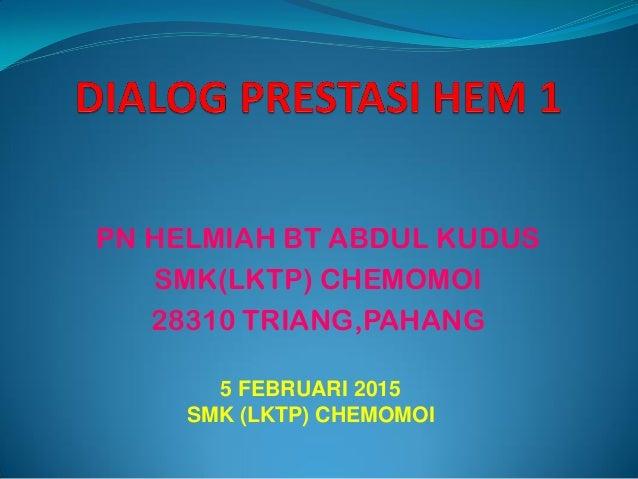 PN HELMIAH BT ABDUL KUDUS SMK(LKTP) CHEMOMOI 28310 TRIANG,PAHANG 5 FEBRUARI 2015 SMK (LKTP) CHEMOMOI