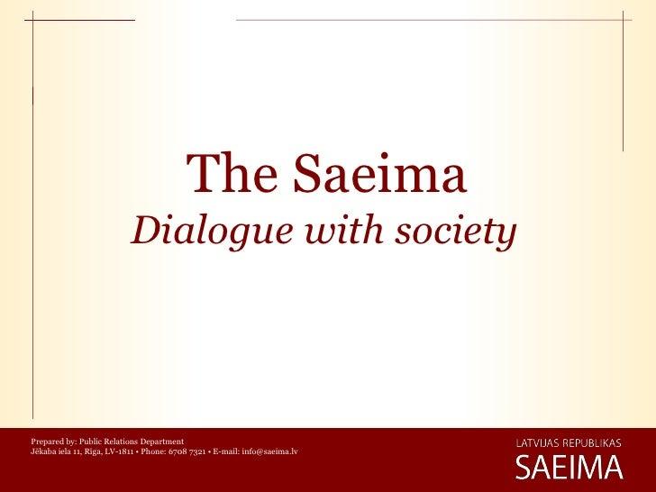 The Saeima                           Dialogue with societyPrepared by: Public Relations DepartmentJēkaba iela 11, Rīga, LV...