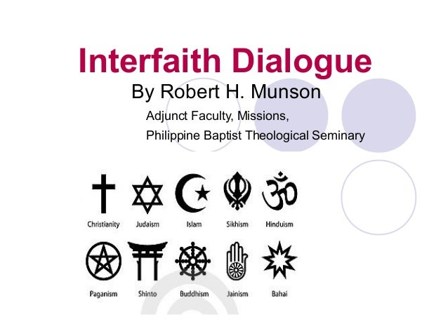 Interfaith Dialogue By Robert H. Munson Adjunct Faculty, Missions, Philippine Baptist Theological Seminary