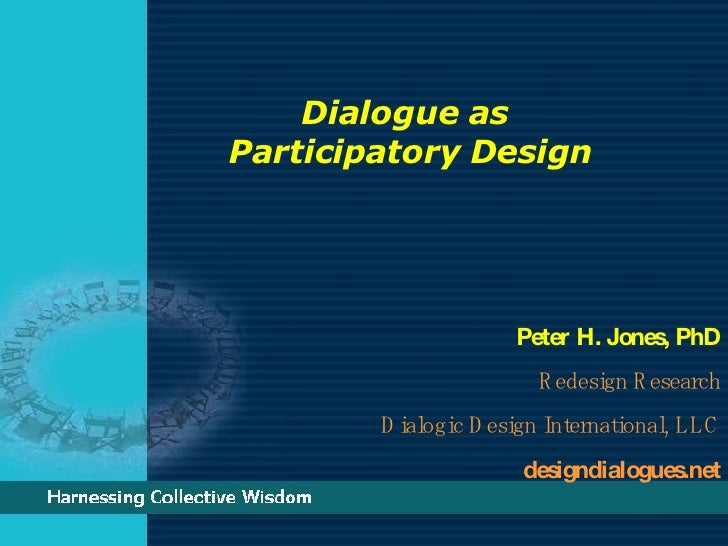 Dialogue as  Participatory Design   Peter H. Jones, PhD Redesign Research Dialogic Design International, LLC designdialogu...