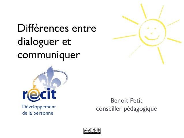 Différences entredialoguer etcommuniquer                       Benoit Petit Développement    conseiller pédagogique de la ...