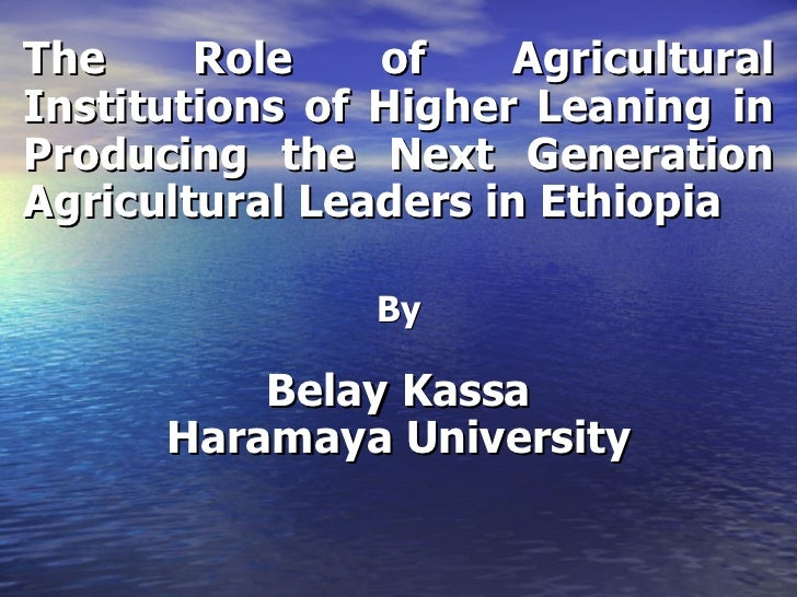 The Role of Agricultural Institutions of Higher Leaning in Producing the Next Generation Agricultural Leaders in Ethiopia ...