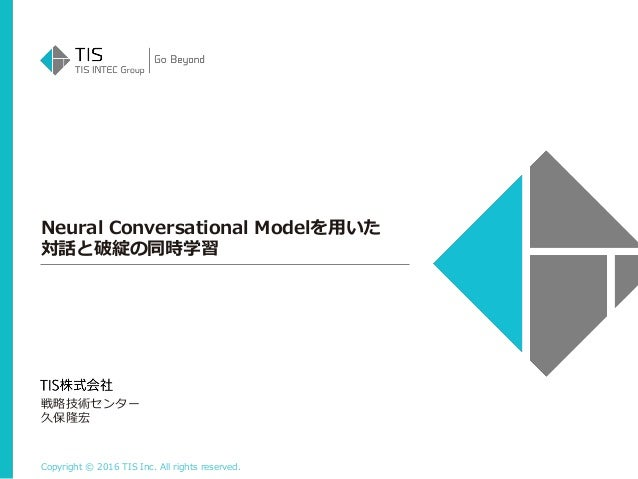 Copyright © 2016 TIS Inc. All rights reserved. Neural Conversational Modelを用いた 対話と破綻の同時学習 戦略技術センター 久保隆宏