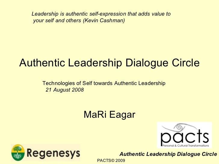 Authentic Leadership Dialogue Circle MaRi Eagar Technologies of Self towards Authentic Leadership 21 August 2008 Leadershi...