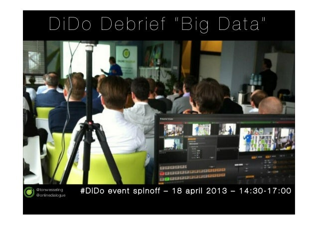"@tonwesseling@onlinedialogueDiDo Debrief ""Big Data""# Di Do event spinoff – 18 apr il 2013 – 14:30-17:00"